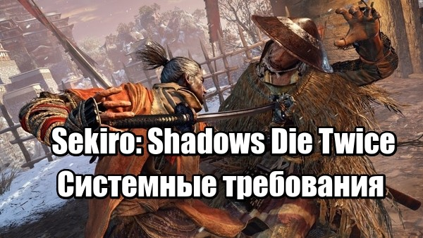 Sekiro Shadows Die Twice Системные требования на PC